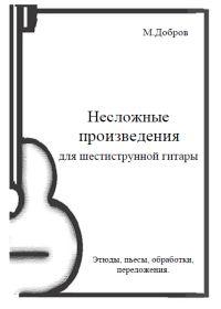 М. Добров. Несложные произведения для шестиструнной гитары. Этюды, пьесы, обработки, переложения
