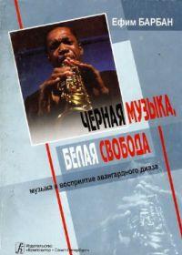 Е. Барбан. Черная музыка, белая свобода. Музыка и восприятие авангардного джаза