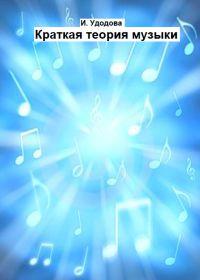 И. Удодова. Краткая теория музыки