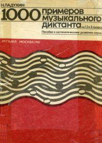 Н. Ладухин. 1000 примеров музыкального диктанта на 1, 2 и 3 голоса. Пособие к систематическому развитию слуха