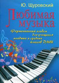 Ю. Щуровский. Любимая музыка. Фортепианный альбом для учащихся младших и средних классов ДМШ