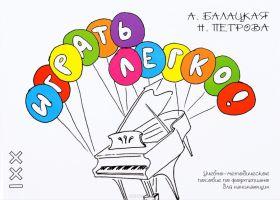 А. Балацкая, Н. Петрова. Играть легко! Учебно-методическое пособие по фортепиано для начинающих