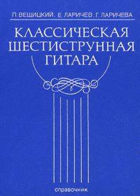 П. Вещицкий, Е. Ларичев, Г. Ларичева. Классическая шестиструнная гитара. Справочник