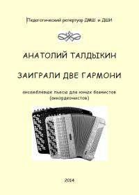 А. Талдыкин. Заиграли две гармони. Ансамблевые пьесы для юных баянистов (аккордеонистов)