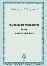 Д. Петрачков. Практическое руководство по игре на семиструнной гитаре