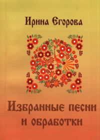 И. Егорова. Избранные песни и обработки. Репертуарный сборник