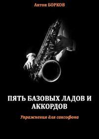 А. Борков. Пять базовых ладов и аккордов. Упражнения для саксофона