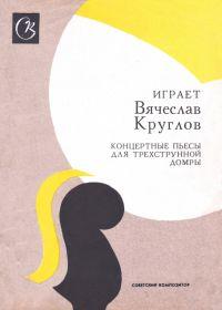Играет Вячеслав Круглов. Концертные пьесы для трехструнной домры