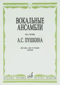 Вокальные ансамбли на слова А.С. Пушкина. Для двух, трех и четырех голосов