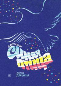 А. Арутюнов. Синяя птица. Песни для детей среднего и старшего школьного возраста