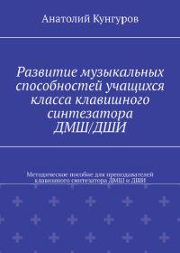 А. Кунгуров. Развитие музыкальных способностей учащихся класса клавишного синтезатора ДМШ и ДШИ