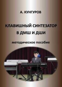 А. Кунгуров. Клавишный синтезатор. Методическое пособие для преподавателей клавишного синтезатора ДМШ и ДШИ