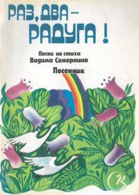 Раз, два - радуга! Песни на стихи Вадима Семернина. Песенник