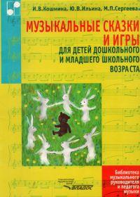 И. Кошмина и др. Музыкальные сказки и игры для детей дошкольного и младшего школьного возраста