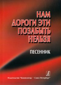 А. Павлинов, Т. Орлова. Нам дороги эти позабыть нельзя. Песенник