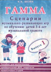 В. Шейн. Гамма. Сценарии музыкально-развивающих игр по обучению детей 3-6 лет музыкальной грамоте. Выпуск 1