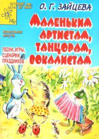 О. Зайцева. Маленьким артистам, танцорам, вокалистам. Песни и сценарии праздников