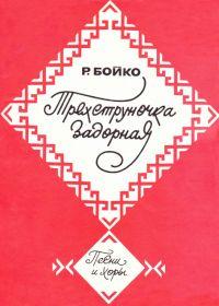Р. Бойко. Трехструночка задорная. Песни и хоры без сопровождения и в сопровождении фортепиано (баяна)