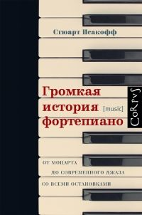 С. Исакофф. Громкая история фортепиано. От Моцарта до современного джаза со всеми остановками